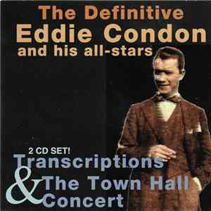 Eddie Condon And His All-Stars - The Definitive Eddie Condon And His All-Stars: Transcriptions & The Town Hall Concert Album